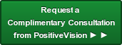 Request a  Complimentary Consultation from PositiveVision ► ►
