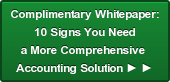 Complimentary Whitepaper: 10 Signs You Need a More Comprehensive  Accounting Solution ► ►